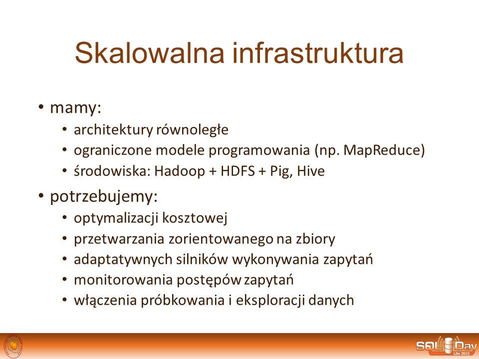 Skalowalna infrastruktura mamy: architektury równoległe ograniczone modele programowania (np. MapReduce) środowiska: Hadoop + HDFS + Pig, Hive potrzeb