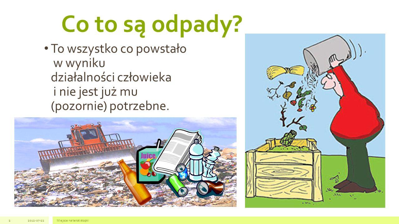 To wszystko co powstało w wyniku działalności człowieka i nie jest już mu (pozornie) potrzebne. 2012-07-22Miejsce na tekst stopki2 Co to są odpady?