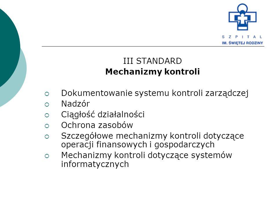 III STANDARD Mechanizmy kontroli  Dokumentowanie systemu kontroli zarządczej  Nadzór  Ciągłość działalności  Ochrona zasobów  Szczegółowe mechani