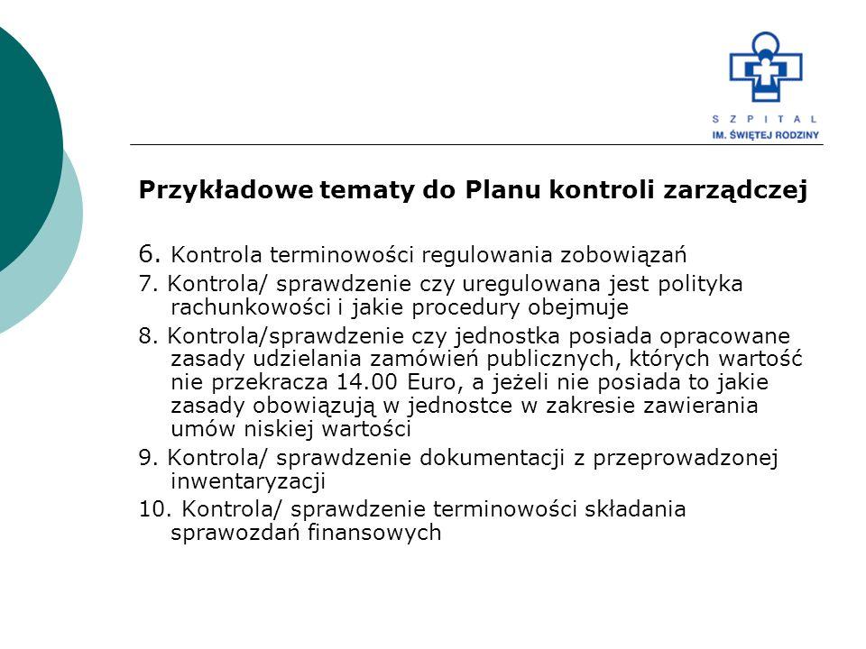 Przykładowe tematy do Planu kontroli zarządczej 6. Kontrola terminowości regulowania zobowiązań 7. Kontrola/ sprawdzenie czy uregulowana jest polityka