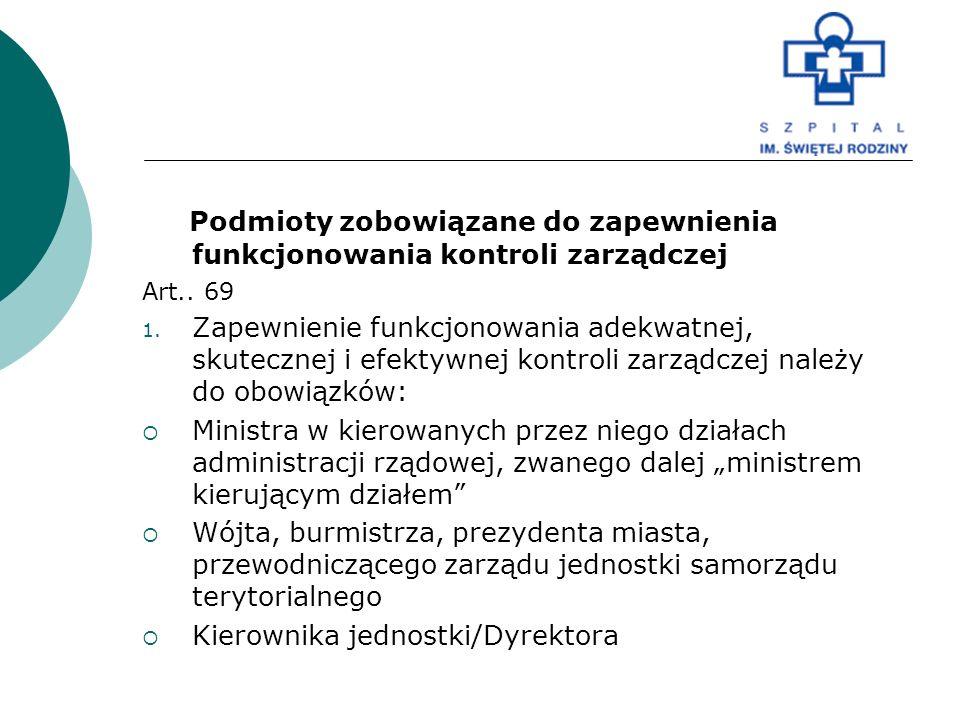 Podmioty zobowiązane do zapewnienia funkcjonowania kontroli zarządczej Art.. 69 1. Zapewnienie funkcjonowania adekwatnej, skutecznej i efektywnej kont