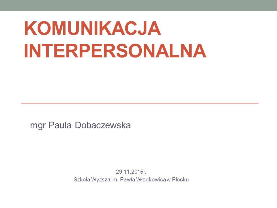 KOMUNIKACJA INTERPERSONALNA mgr Paula Dobaczewska 29.11.2015r. Szkoła Wyższa im. Pawła Włodkowica w Płocku