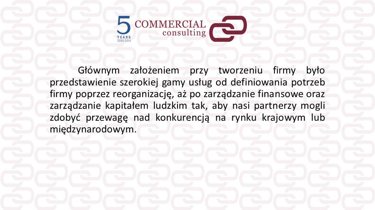 Głównym założeniem przy tworzeniu firmy było przedstawienie szerokiej gamy usług od definiowania potrzeb firmy poprzez reorganizację, aż po zarządzanie finansowe oraz zarządzanie kapitałem ludzkim tak, aby nasi partnerzy mogli zdobyć przewagę nad konkurencją na rynku krajowym lub międzynarodowym.