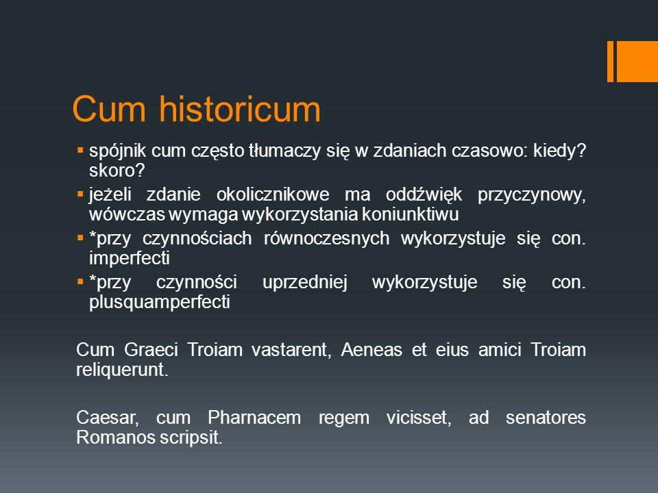 Cum historicum  spójnik cum często tłumaczy się w zdaniach czasowo: kiedy? skoro?  jeżeli zdanie okolicznikowe ma oddźwięk przyczynowy, wówczas wyma
