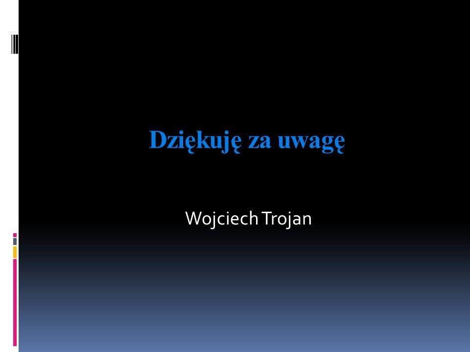 Dziękuję za uwagę Wojciech Trojan