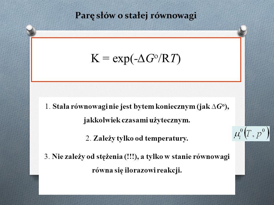 Parę słów o stałej równowagi K = exp(-∆G o /RT) 1. Stała równowagi nie jest bytem koniecznym (jak ∆G o ), jakkolwiek czasami użytecznym. 2. Zależy tyl