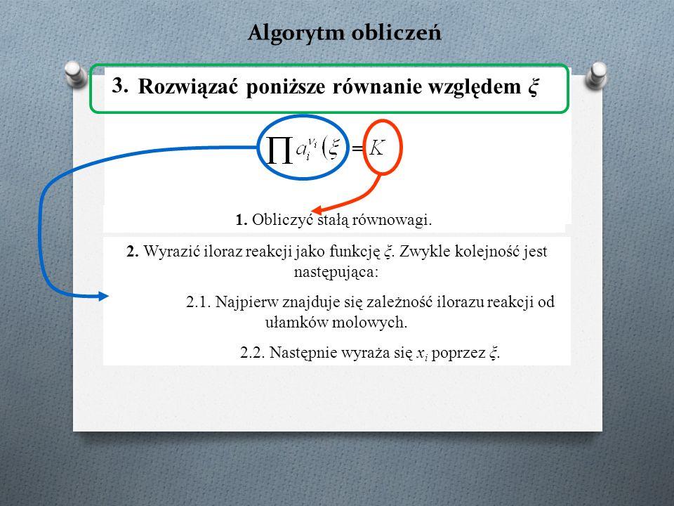 Algorytm obliczeń Rozwiązać poniższe równanie względem ξ 1. Obliczyć stałą równowagi. 2. Wyrazić iloraz reakcji jako funkcję ξ. Zwykle kolejność jest