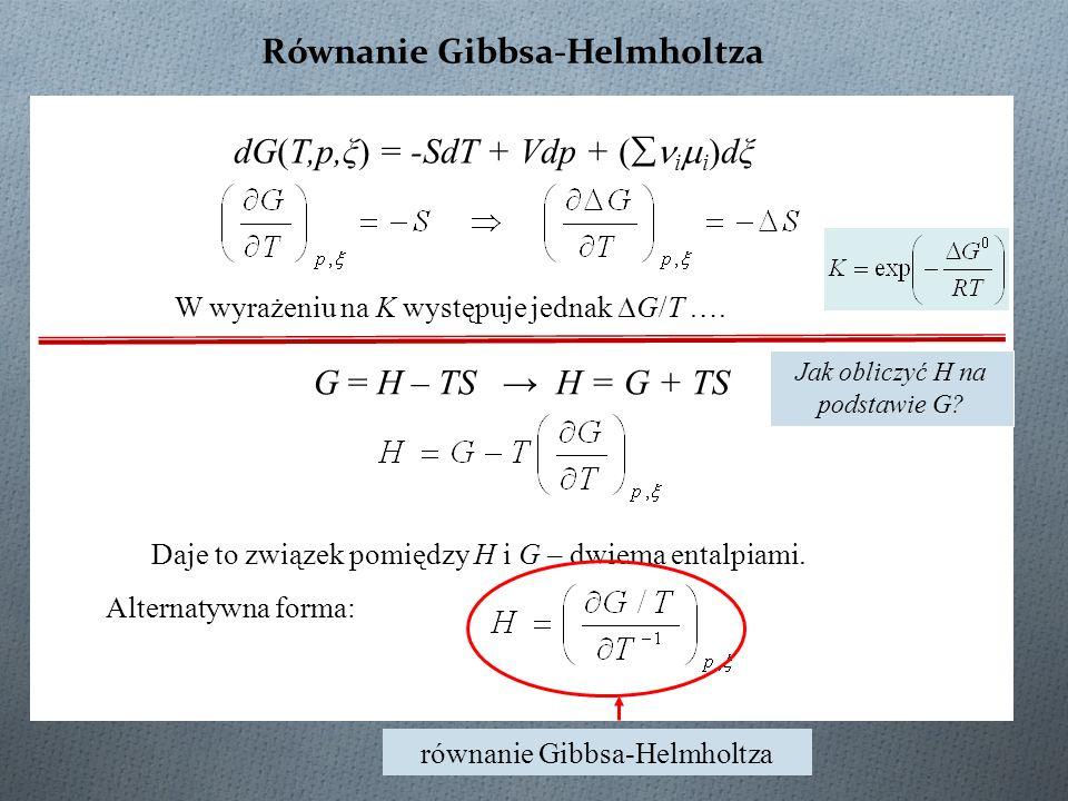 Równanie Gibbsa-Helmholtza W wyrażeniu na K występuje jednak ∆G/T …. Daje to związek pomiędzy H i G – dwiema entalpiami. Alternatywna forma: równanie