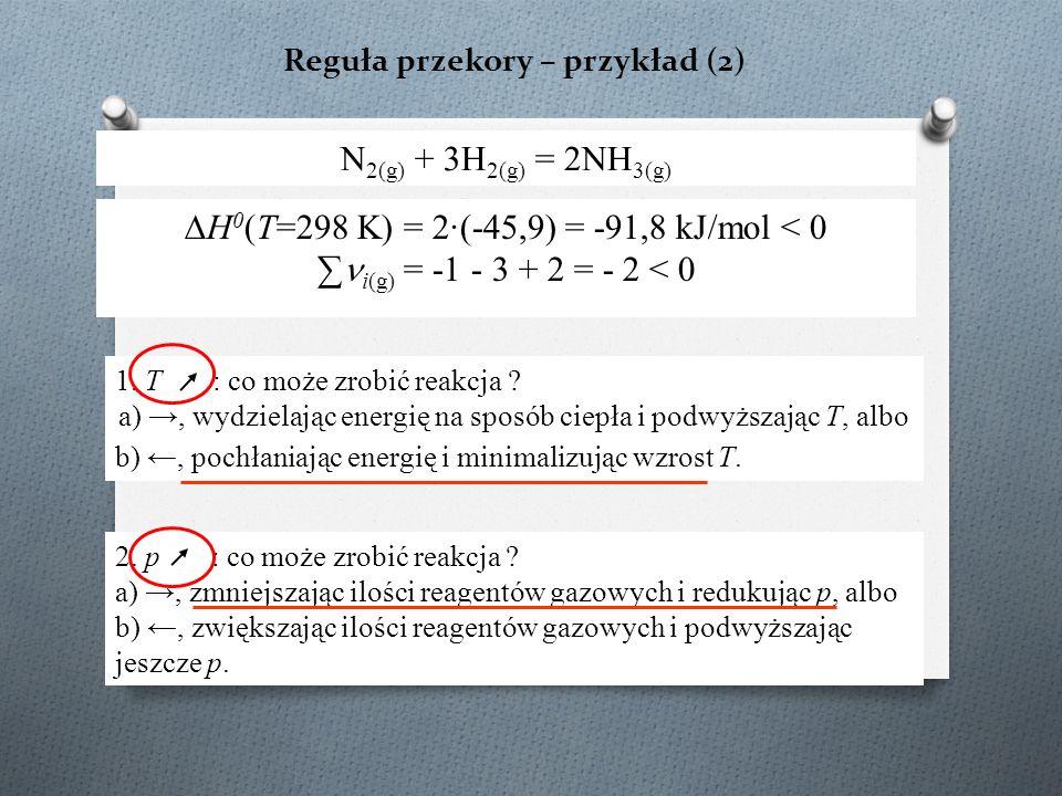 Reguła przekory – przykład (2) N 2(g) + 3H 2(g) = 2NH 3(g) ∆H 0 (T=298 K) = 2·(-45,9) = -91,8 kJ/mol < 0 ∑ i(g) = -1 - 3 + 2 = - 2 < 0 1. T : co może