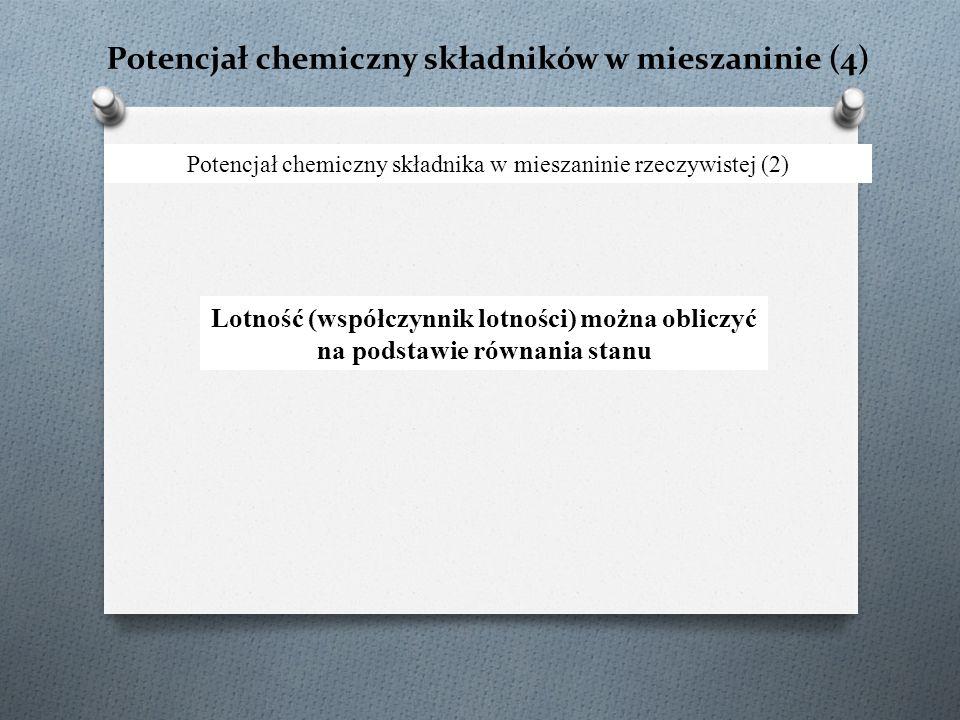 Potencjał chemiczny składników w mieszaninie (4) Potencjał chemiczny składnika w mieszaninie rzeczywistej (2) Lotność (współczynnik lotności) można ob