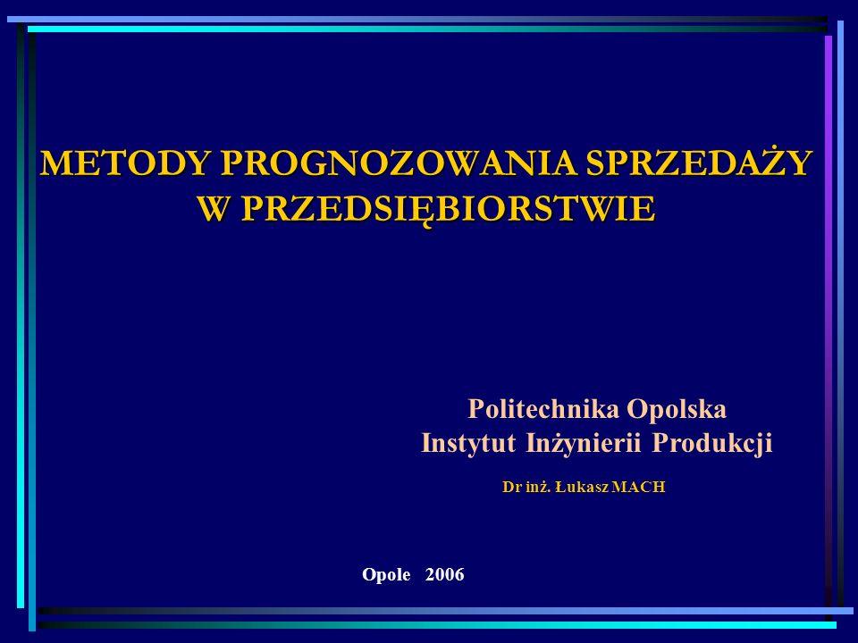 METODY PROGNOZOWANIA SPRZEDAŻY W PRZEDSIĘBIORSTWIE Opole 2006 Politechnika Opolska Instytut Inżynierii Produkcji Dr inż.