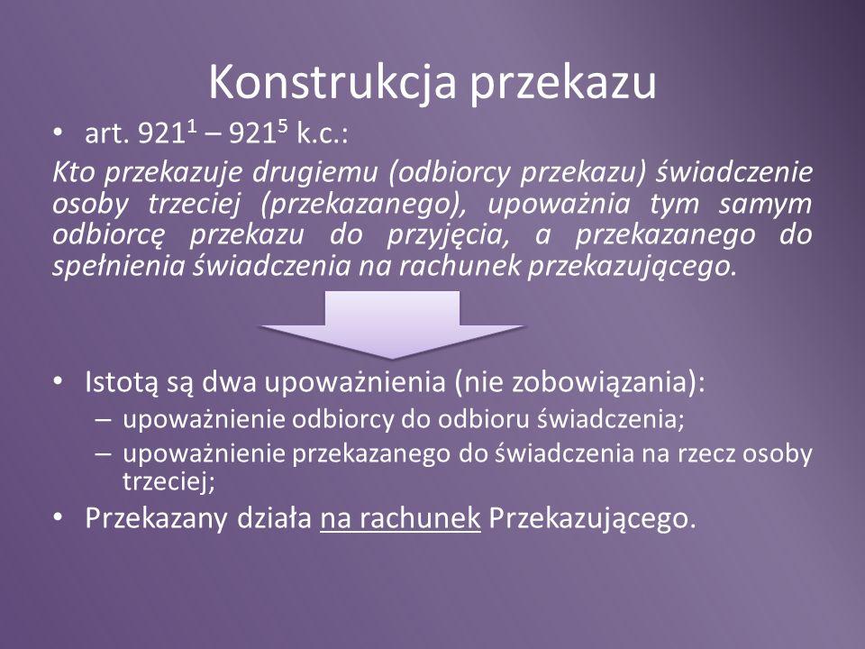 Konstrukcja przekazu art. 921 1 – 921 5 k.c.: Kto przekazuje drugiemu (odbiorcy przekazu) świadczenie osoby trzeciej (przekazanego), upoważnia tym sam