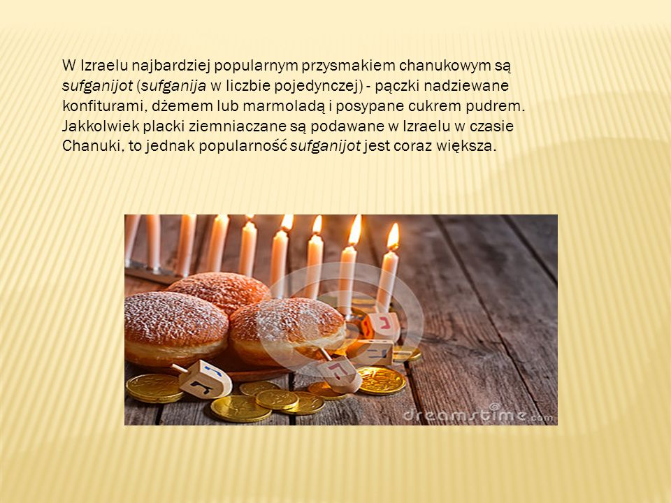 W Izraelu najbardziej popularnym przysmakiem chanukowym są sufganijot (sufganija w liczbie pojedynczej) - pączki nadziewane konfiturami, dżemem lub ma
