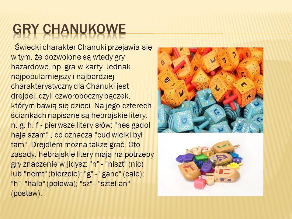 Świecki charakter Chanuki przejawia się w tym, że dozwolone są wtedy gry hazardowe, np. gra w karty. Jednak najpopularniejszy i najbardziej charaktery