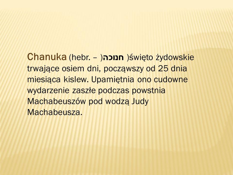 Chanuka (hebr. חנוכה ) – )święto żydowskie trwające osiem dni, począwszy od 25 dnia miesiąca kislew. Upamiętnia ono cudowne wydarzenie zaszłe podczas