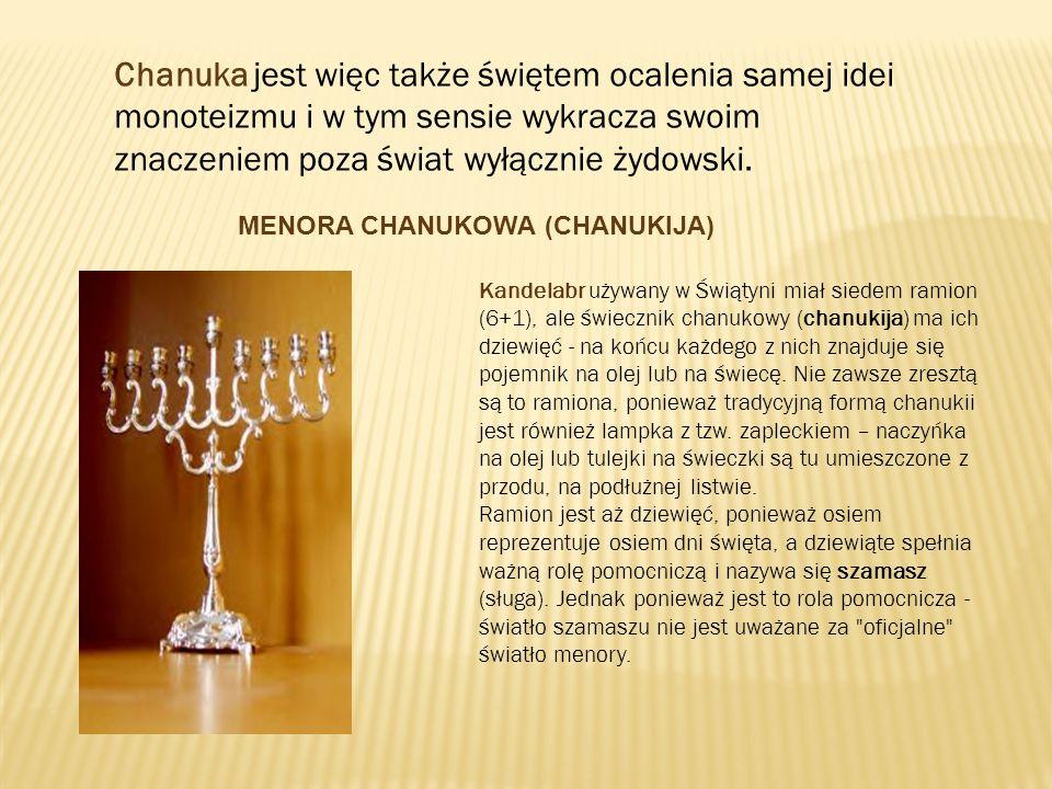Chanuka jest więc także świętem ocalenia samej idei monoteizmu i w tym sensie wykracza swoim znaczeniem poza świat wyłącznie żydowski. MENORA CHANUKOW