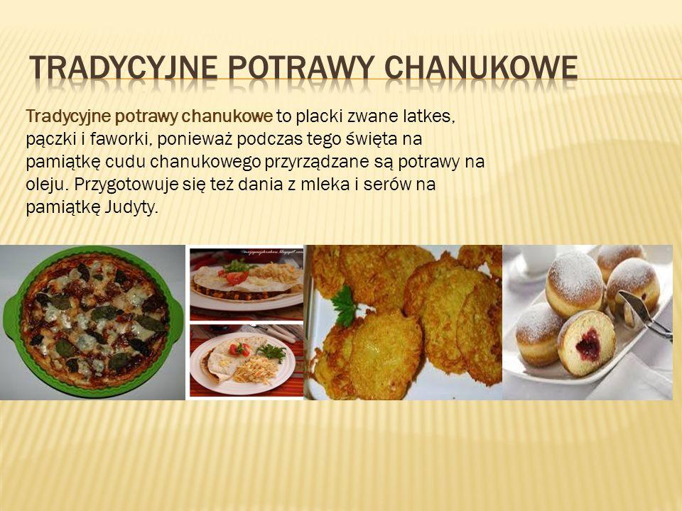 Tradycyjne potrawy chanukowe to placki zwane latkes, pączki i faworki, ponieważ podczas tego święta na pamiątkę cudu chanukowego przyrządzane są potra