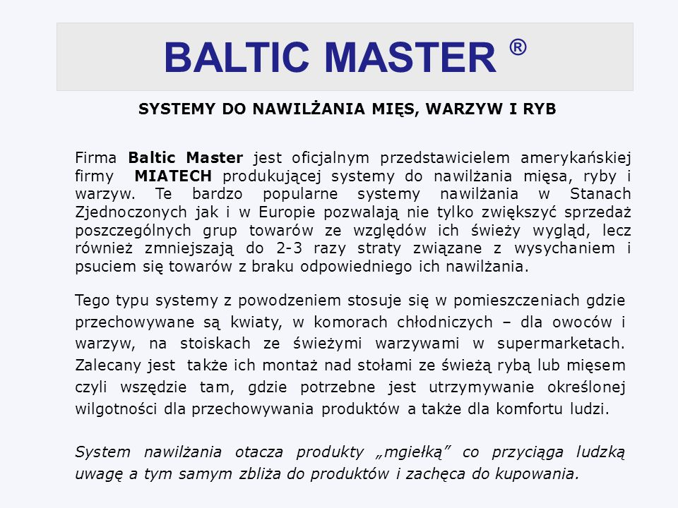 BALTIC MASTER ® SYSTEMY DO NAWILŻANIA MIĘS, WARZYW I RYB Firma Baltic Master jest oficjalnym przedstawicielem amerykańskiej firmy MIATECH produkującej systemy do nawilżania mięsa, ryby i warzyw.