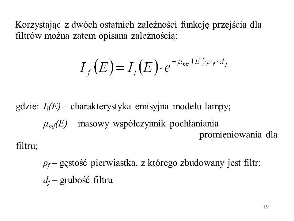 19 Korzystając z dwóch ostatnich zależności funkcję przejścia dla filtrów można zatem opisana zależnością: gdzie:I l (E) – charakterystyka emisyjna mo