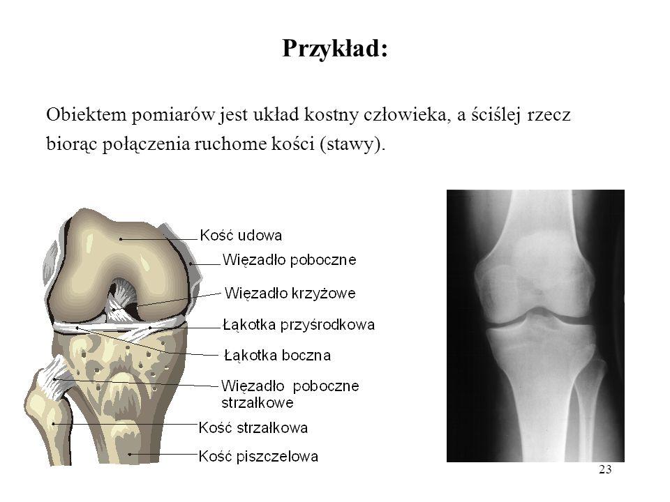 23 Przykład: Obiektem pomiarów jest układ kostny człowieka, a ściślej rzecz biorąc połączenia ruchome kości (stawy).