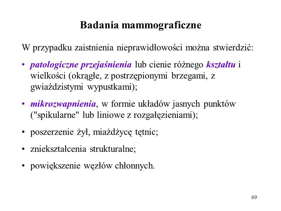 69 Badania mammograficzne W przypadku zaistnienia nieprawidłowości można stwierdzić: patologiczne przejaśnienia lub cienie różnego kształtu i wielkośc