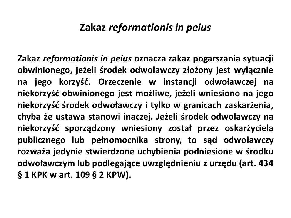 Zakaz reformationis in peius Zakaz reformationis in peius oznacza zakaz pogarszania sytuacji obwinionego, jeżeli środek odwoławczy złożony jest wyłącznie na jego korzyść.