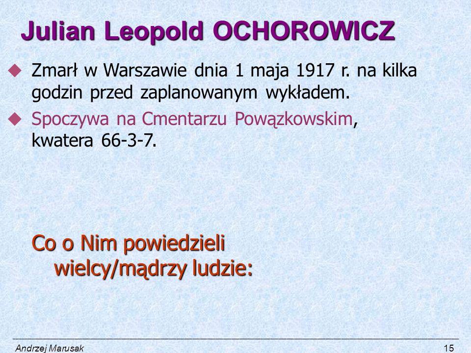 Julian Leopold OCHOROWICZ  Zmarł w Warszawie dnia 1 maja 1917 r. na kilka godzin przed zaplanowanym wykładem.  Spoczywa na Cmentarzu Powązkowskim, k