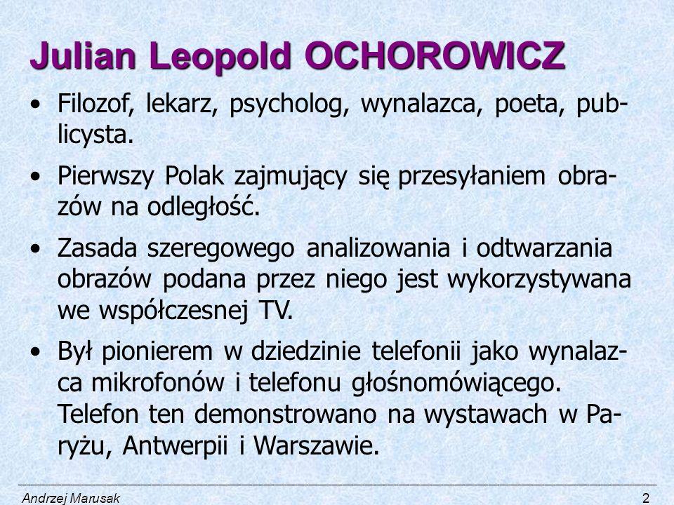Julian Leopold OCHOROWICZ Filozof, lekarz, psycholog, wynalazca, poeta, pub- licysta. Pierwszy Polak zajmujący się przesyłaniem obra- zów na odległość