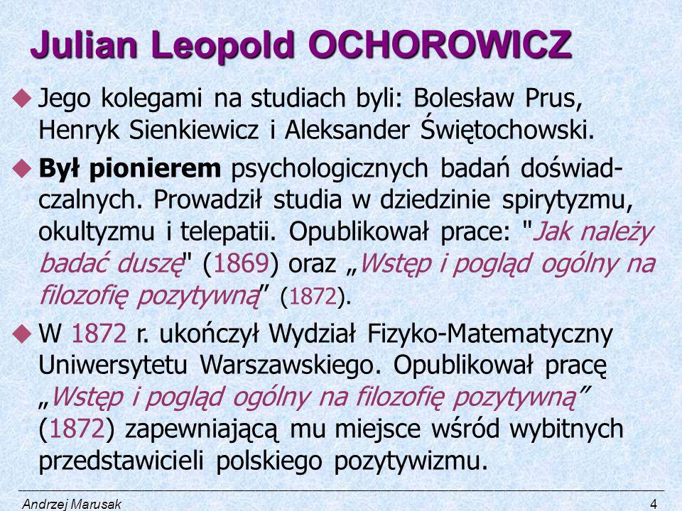 Julian Leopold OCHOROWICZ  Jego kolegami na studiach byli: Bolesław Prus, Henryk Sienkiewicz i Aleksander Świętochowski.  Był pionierem psychologicz