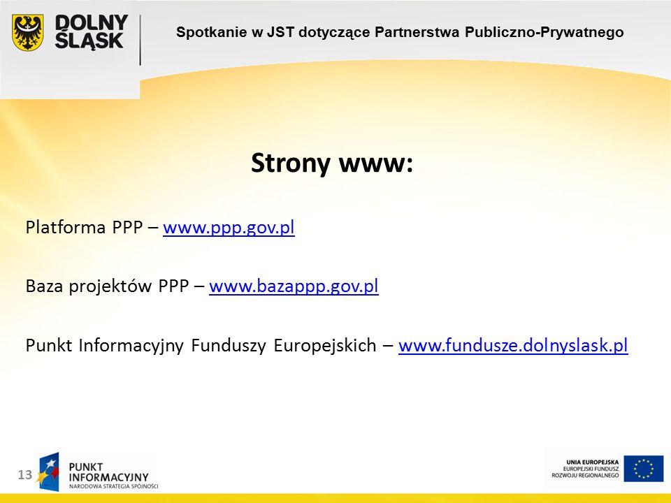 13 Strony www: Platforma PPP – www.ppp.gov.plwww.ppp.gov.pl Baza projektów PPP – www.bazappp.gov.plwww.bazappp.gov.pl Punkt Informacyjny Funduszy Europejskich – www.fundusze.dolnyslask.plwww.fundusze.dolnyslask.pl Spotkanie w JST dotyczące Partnerstwa Publiczno-Prywatnego
