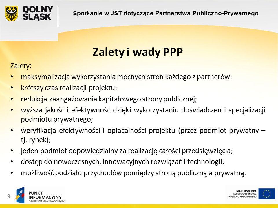 9 Zalety i wady PPP Zalety: maksymalizacja wykorzystania mocnych stron każdego z partnerów; krótszy czas realizacji projektu; redukcja zaangażowania kapitałowego strony publicznej; wyższa jakość i efektywność dzięki wykorzystaniu doświadczeń i specjalizacji podmiotu prywatnego; weryfikacja efektywności i opłacalności projektu (przez podmiot prywatny – tj.