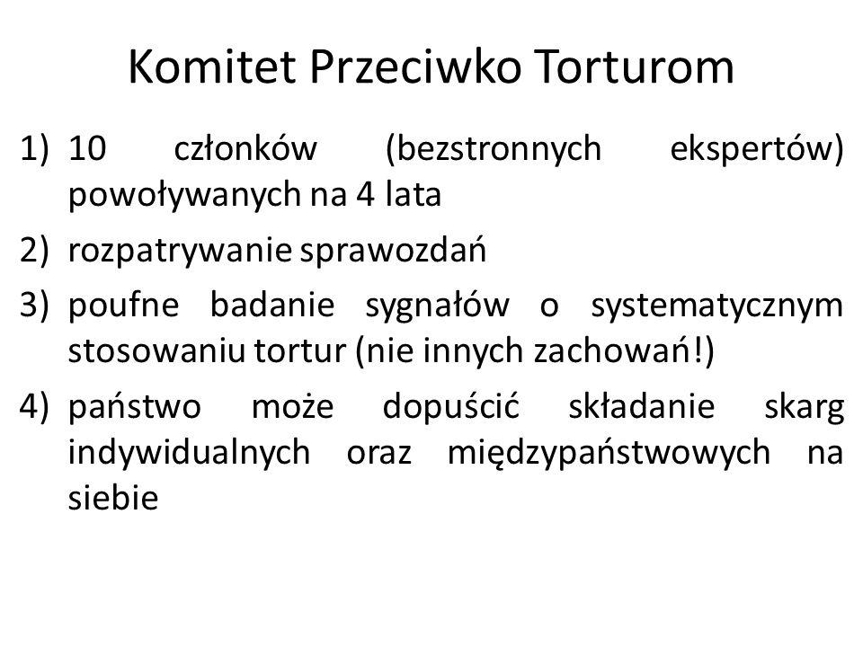 Komitet Przeciwko Torturom 1)10 członków (bezstronnych ekspertów) powoływanych na 4 lata 2)rozpatrywanie sprawozdań 3)poufne badanie sygnałów o system
