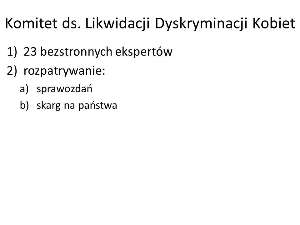 Komitet ds. Likwidacji Dyskryminacji Kobiet 1)23 bezstronnych ekspertów 2)rozpatrywanie: a)sprawozdań b)skarg na państwa