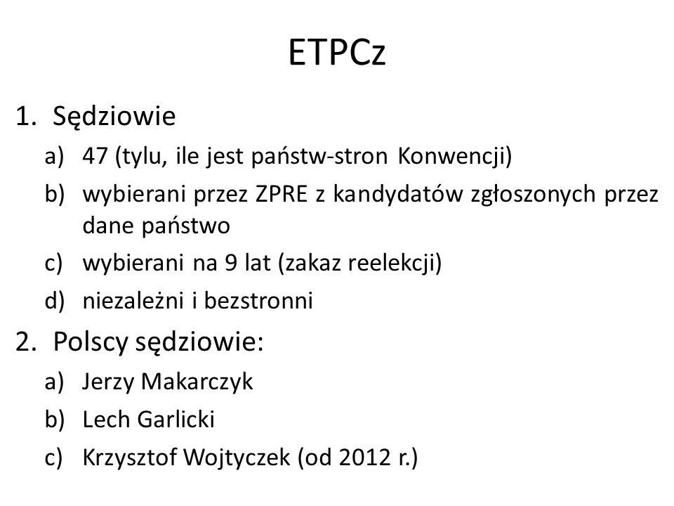 ETPCz 1.Sędziowie a)47 (tylu, ile jest państw-stron Konwencji) b)wybierani przez ZPRE z kandydatów zgłoszonych przez dane państwo c)wybierani na 9 lat