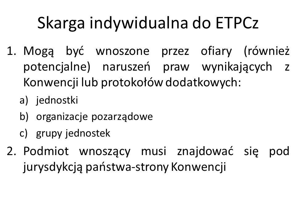 Skarga indywidualna do ETPCz 1.Mogą być wnoszone przez ofiary (również potencjalne) naruszeń praw wynikających z Konwencji lub protokołów dodatkowych: