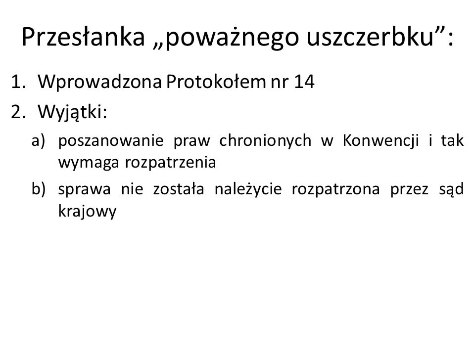 """Przesłanka """"poważnego uszczerbku"""": 1.Wprowadzona Protokołem nr 14 2.Wyjątki: a)poszanowanie praw chronionych w Konwencji i tak wymaga rozpatrzenia b)s"""