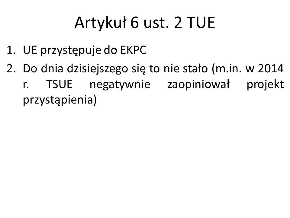 Artykuł 6 ust. 2 TUE 1.UE przystępuje do EKPC 2.Do dnia dzisiejszego się to nie stało (m.in. w 2014 r. TSUE negatywnie zaopiniował projekt przystąpien