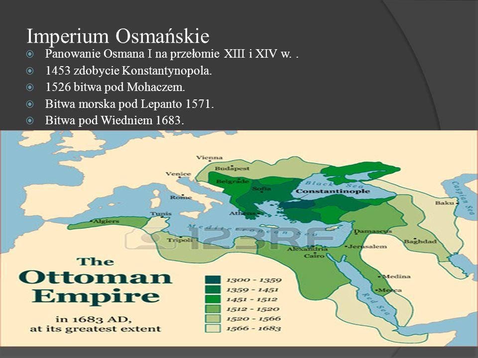 Imperium Osmańskie  Panowanie Osmana I na przełomie XIII i XIV w..  1453 zdobycie Konstantynopola.  1526 bitwa pod Mohaczem.  Bitwa morska pod Lep