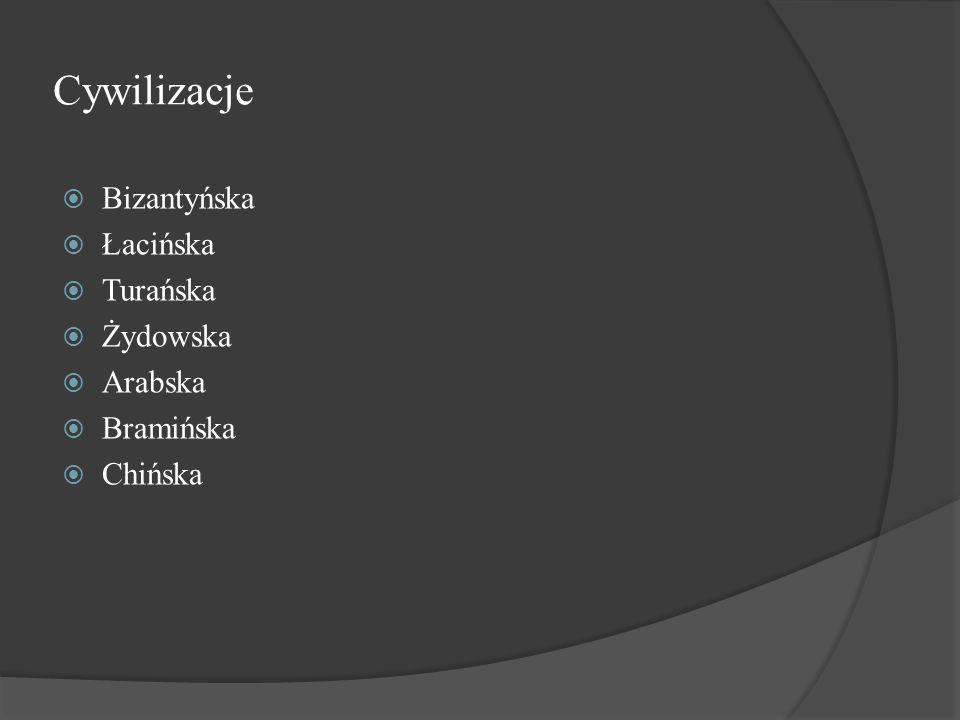 Cywilizacje  Bizantyńska  Łacińska  Turańska  Żydowska  Arabska  Bramińska  Chińska