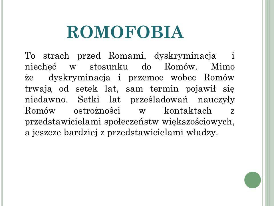 ROMOFOBIA To strach przed Romami, dyskryminacja i niechęć w stosunku do Romów. Mimo że dyskryminacja i przemoc wobec Romów trwają od setek lat, sam te
