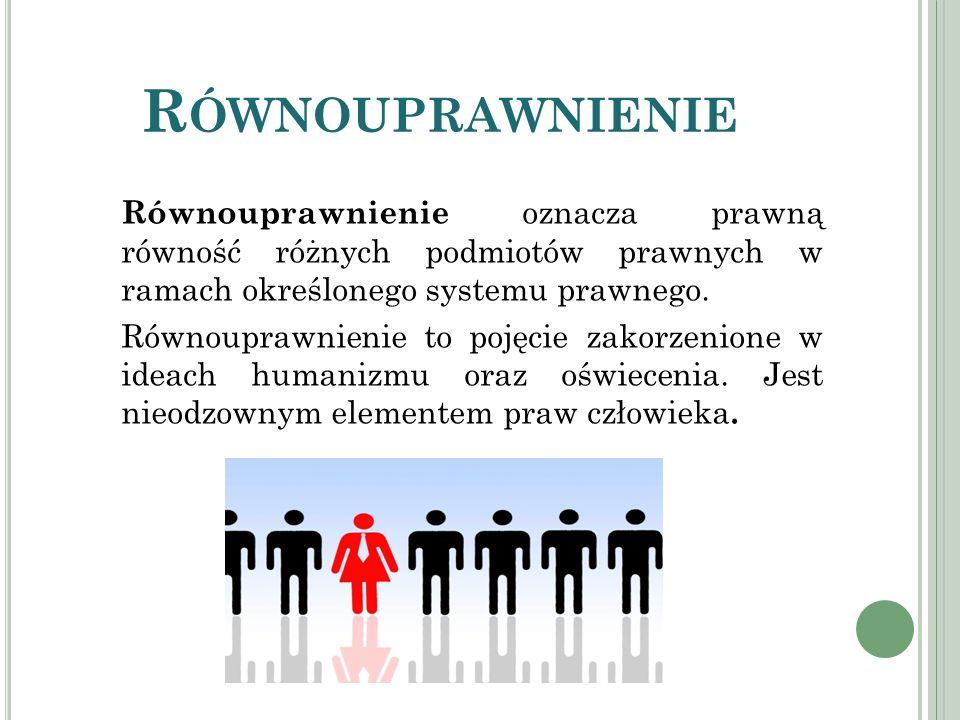 R ÓWNOUPRAWNIENIE Równouprawnienie oznacza prawną równość różnych podmiotów prawnych w ramach określonego systemu prawnego. Równouprawnienie to pojęci