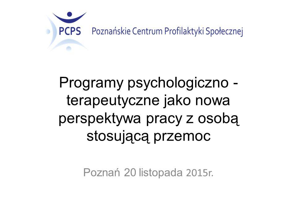 Programy psychologiczno - terapeutyczne jako nowa perspektywa pracy z osobą stosującą przemoc Poznań 20 listopada 2015r.
