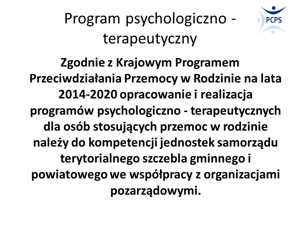 Program psychologiczno – terapeutyczny, a program korekcyjno - edukacyjny Program psychologiczno - terapeutyczny jako kontynuacja i rozwinięcie działań podejmowanych wobec sprawców przemocy domowej w ramach programów korekcyjno - edukacyjnych.