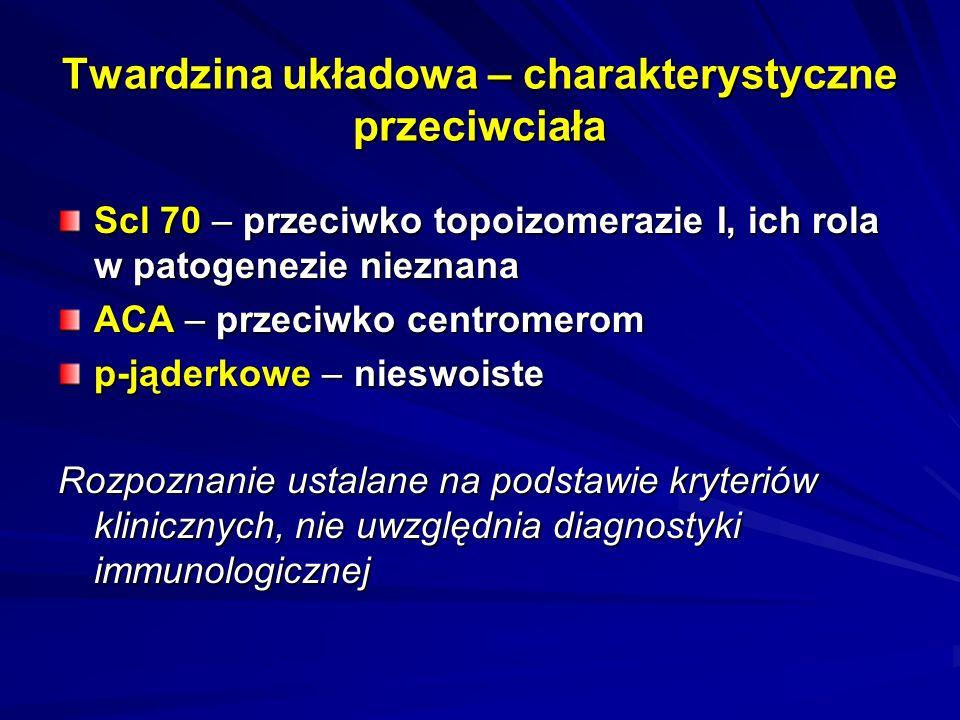 Twardzina układowa – charakterystyczne przeciwciała Scl 70 – przeciwko topoizomerazie I, ich rola w patogenezie nieznana ACA – przeciwko centromerom p-jąderkowe – nieswoiste Rozpoznanie ustalane na podstawie kryteriów klinicznych, nie uwzględnia diagnostyki immunologicznej