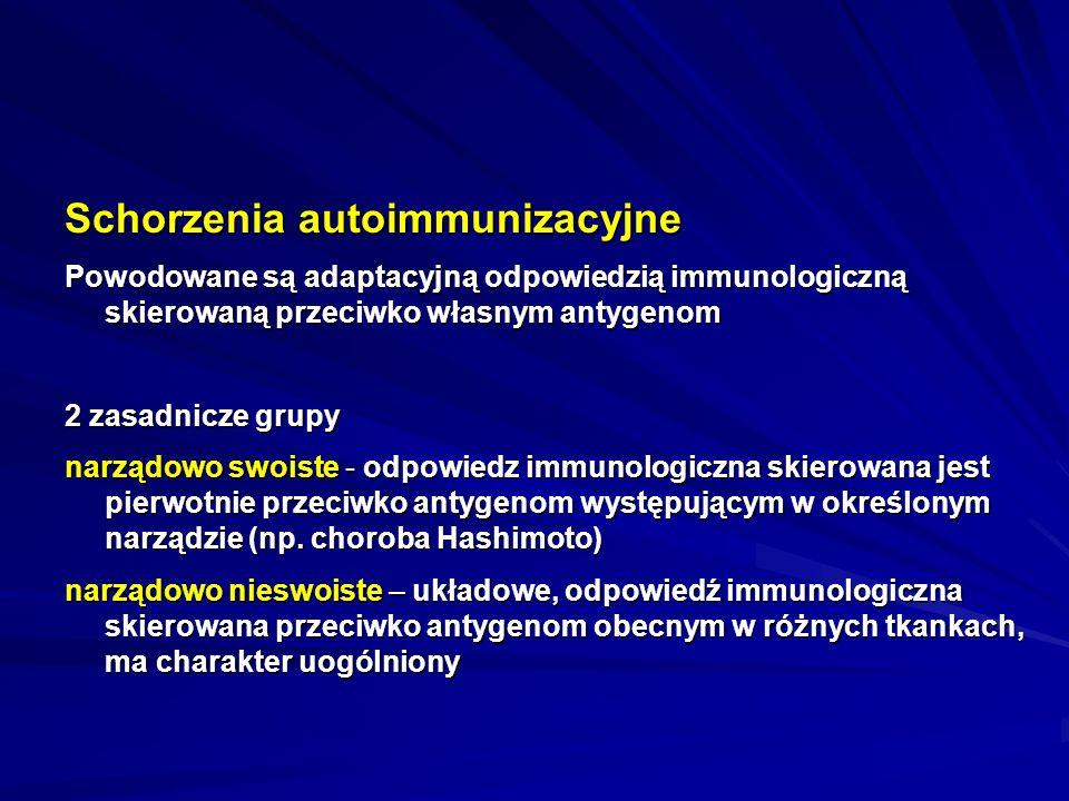 Schorzenia autoimmunizacyjne Powodowane są adaptacyjną odpowiedzią immunologiczną skierowaną przeciwko własnym antygenom 2 zasadnicze grupy narządowo swoiste - odpowiedz immunologiczna skierowana jest pierwotnie przeciwko antygenom występującym w określonym narządzie (np.