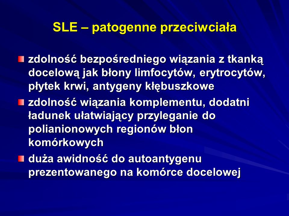 SLE – patogenne przeciwciała zdolność bezpośredniego wiązania z tkanką docelową jak błony limfocytów, erytrocytów, płytek krwi, antygeny kłębuszkowe zdolność wiązania komplementu, dodatni ładunek ułatwiający przyleganie do polianionowych regionów błon komórkowych duża awidność do autoantygenu prezentowanego na komórce docelowej