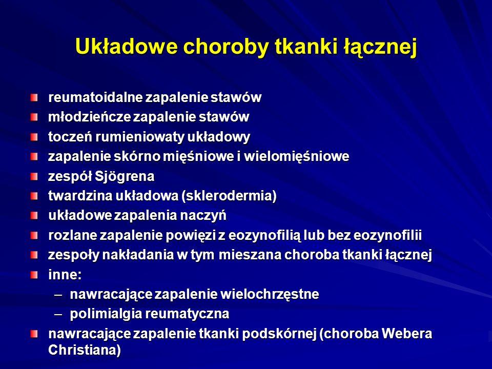 Układowe choroby tkanki łącznej reumatoidalne zapalenie stawów młodzieńcze zapalenie stawów toczeń rumieniowaty układowy zapalenie skórno mięśniowe i wielomięśniowe zespół Sjögrena twardzina układowa (sklerodermia) układowe zapalenia naczyń rozlane zapalenie powięzi z eozynofilią lub bez eozynofilii zespoły nakładania w tym mieszana choroba tkanki łącznej inne: –nawracające zapalenie wielochrzęstne –polimialgia reumatyczna nawracające zapalenie tkanki podskórnej (choroba Webera Christiana)