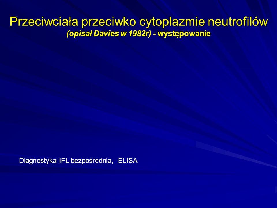 Przeciwciała przeciwko cytoplazmie neutrofilów (opisał Davies w 1982r) - występowanie Diagnostyka IFL bezpośrednia, ELISA