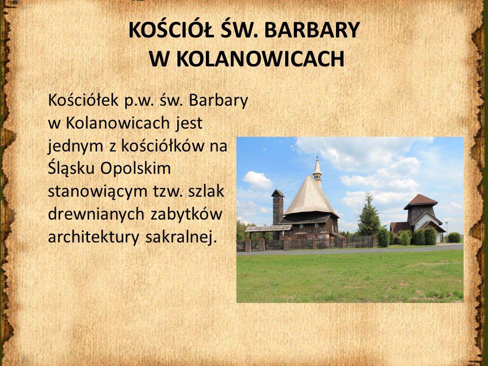 KOŚCIÓŁ ŚW. BARBARY W KOLANOWICACH Kościółek p.w. św. Barbary w Kolanowicach jest jednym z kościółków na Śląsku Opolskim stanowiącym tzw. szlak drewni