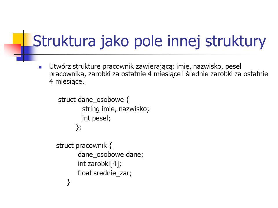 Struktura jako pole innej struktury Utwórz strukturę pracownik zawierającą: imię, nazwisko, pesel pracownika, zarobki za ostatnie 4 miesiące i średnie